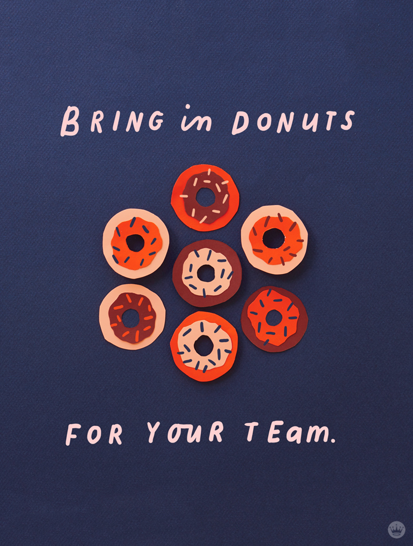 Lettered message: Bring in donuts for your team.